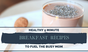 Healthy 5 Minute Breakfast Recipes to Fuel The Busy Mom