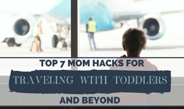 The Top 7 Mom Hacks for Traveling During the Toddlers Years & Beyond