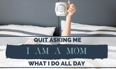 Quit Asking Me What I Do All Day…I Am A Mom